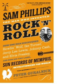 Peter Guralnick - Sam Phillips The Man Who Invented Rock 'n' Roll